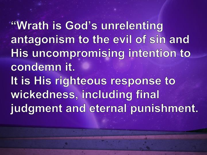 """""""Wrath is God's unrelenting antagonism to the evil of sin and His uncompromising intention to condemn it."""