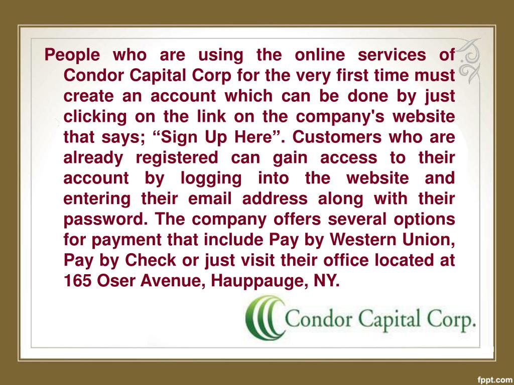 "People who are using the online services of Condor Capital Corp for the very first time must create an account which can be done by just clicking on the link on the company's website that says; ""Sign Up Here"". Customers who are already registered can gain access to their account by logging into the website and entering their email address along with their password. The company offers several options for payment that include Pay by Western Union, Pay by Check or just visit their office located at 165 Oser Avenue, Hauppauge, NY."