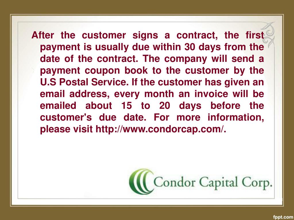 After the customer signs a contract, the first payment is usually due within 30 days from the date of the contract. The company will send a payment coupon book to the customer by the U.S Postal Service. If the customer has given an email address, every month an invoice will be emailed about 15 to 20 days before the customer's due date. For more information, please visit http://www.condorcap.com/.