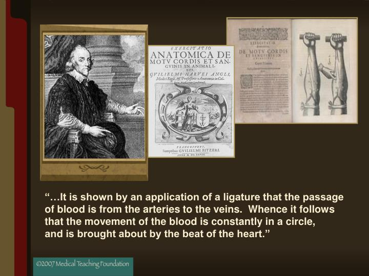 """…It is shown by an application of a ligature that the passage of blood is from the arteries to the veins.  Whence it follows that the movement of the blood is constantly in a circle,"