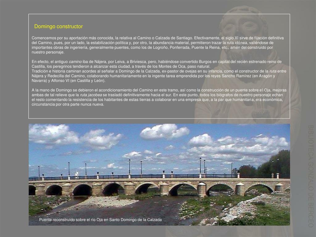 Comencemos por su aportación más conocida, la relativa al Camino o Calzada de Santiago. Efectivamente, el siglo XI sirve de fijación definitiva del Camino, pues, por un lado, la estabilización política y, por otro, la abundancia material, permitieron trazar la ruta idónea, valiéndose de importantes obras de ingeniería, generalmente puentes, como los de Logroño, Ponferrada, Puente la Reina, etc., amén del construido por nuestro personaje.