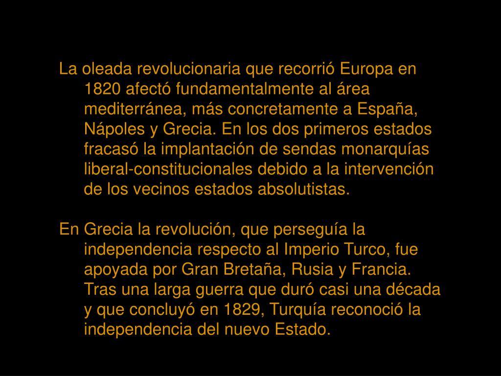 La oleada revolucionaria que recorrió Europa en 1820 afectó fundamentalmente al área mediterránea, más concretamente a España, Nápoles y Grecia. En los dos primeros estados fracasó la implantación de sendas monarquías liberal-constitucionales debido a la intervención de los vecinos estados absolutistas.
