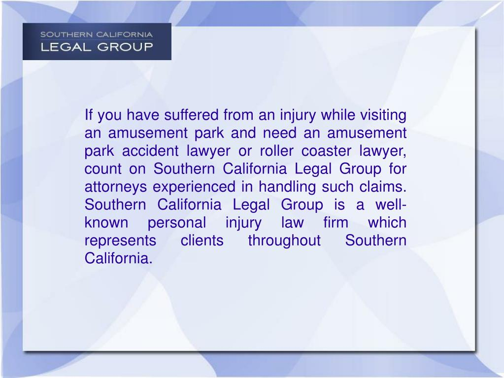 If you have suffered from an injury while visiting an amusement park and need an amusement park accident lawyer or roller coaster lawyer, count on Southern California Legal Group for attorneys experienced in handling such claims. Southern California Legal Group is a well-known personal injury law firm which represents clients throughout Southern California.