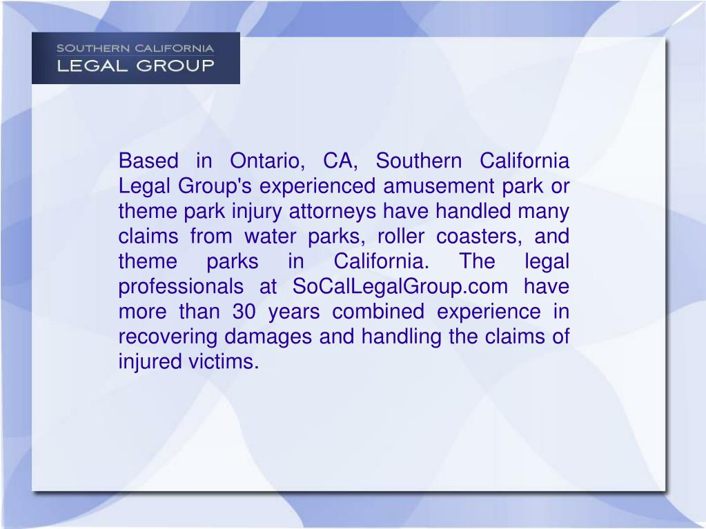 Based in Ontario, CA, Southern California Legal Group's experienced amusement park or theme park injury attorneys have handled many claims from water parks, roller coasters, and theme parks in California. The legal professionals at SoCalLegalGroup.com have more than 30 years combined experience in recovering damages and handling the claims of injured victims.