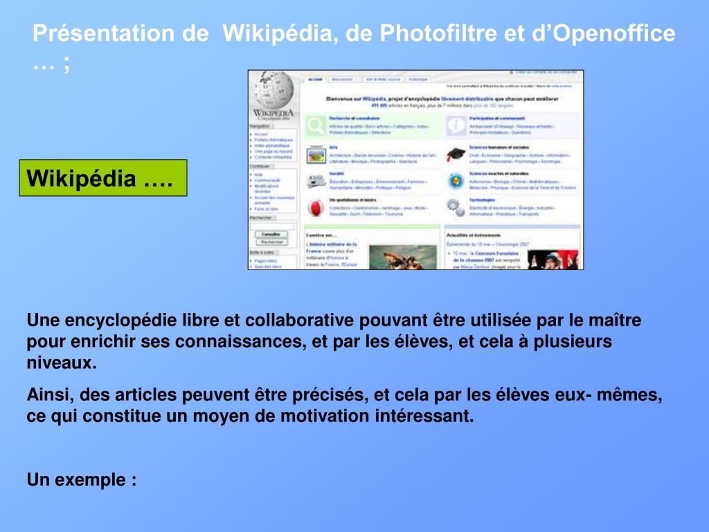 Présentation de  Wikipédia, de Photofiltre et d'Openoffice …;