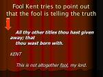 fool kent tries to point out that the fool is telling the truth