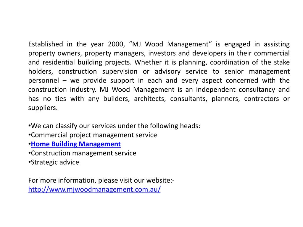 "Established in the year 2000, ""MJ Wood Management"" is engaged in assisting property owners, property managers, investors and developers in their commercial and residential building projects. Whether it is planning, coordination of the stake holders, construction supervision or advisory service to senior management personnel – we provide support in each and every aspect concerned with the construction industry. MJ Wood Management is an independent consultancy and has no ties with any builders, architects, consultants, planners, contractors or suppliers."