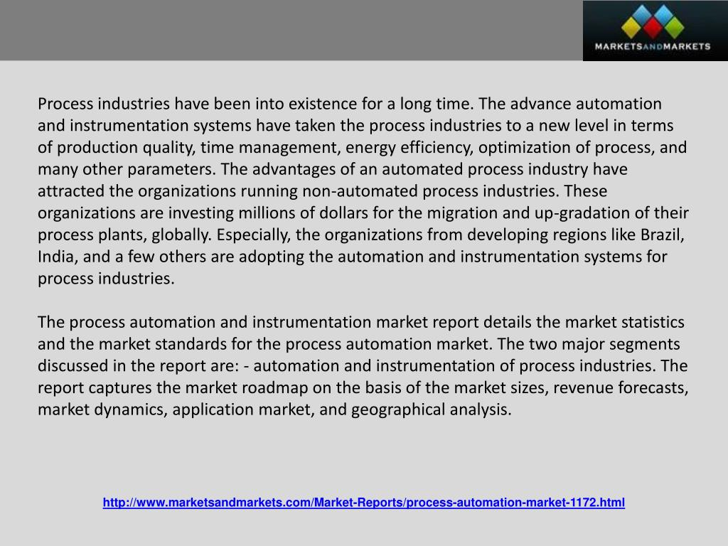 Process industries have been into existence for a long time. The advance automation and instrumentation systems have taken the process industries to a new level in terms of production quality, time management, energy efficiency, optimization of process, and many other parameters. The advantages of an automated process industry have attracted the organizations running non-automated process industries. These organizations are investing millions of dollars for the migration and up-gradation of their process plants, globally. Especially, the organizations from developing regions like Brazil, India, and a few others are adopting the automation and instrumentation systems for process industries.