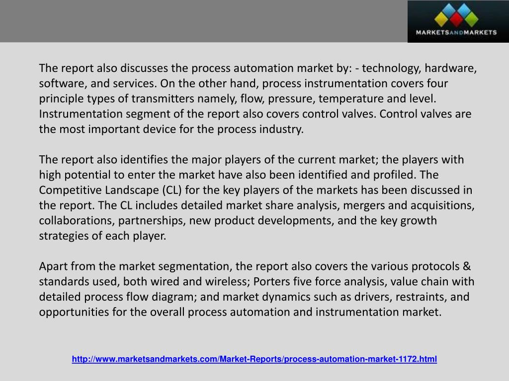 The report also discusses the process automation market by: - technology, hardware, software, and services. On the other hand, process instrumentation covers four principle types of transmitters namely, flow, pressure, temperature and level. Instrumentation segment of the report also covers control valves. Control valves are the most important device for the process industry.