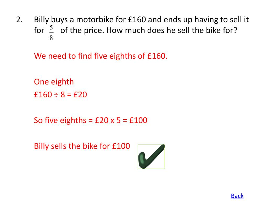 Billy buys a motorbike for £160 and ends up having to sell it for        of the price. How much does he sell the bike for?