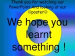thank you for watching our powerpoint and looking at our poster