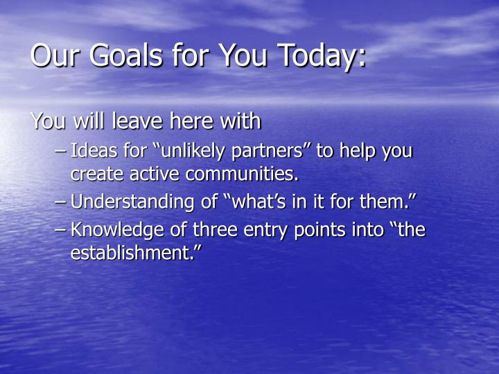 Our goals for you today