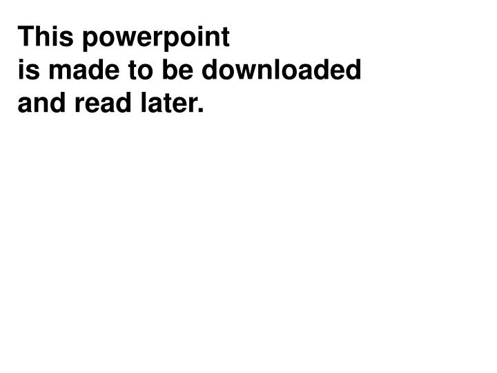 This powerpoint is made to be downloaded and read later