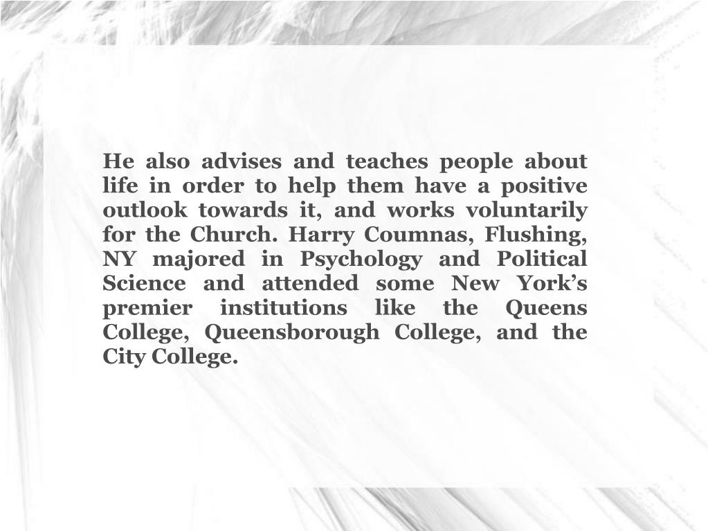 He also advises and teaches people about life in order to help them have a positive outlook towards it, and works voluntarily for the Church. Harry Coumnas, Flushing, NY majored in Psychology and Political Science and attended some New York's premier institutions like the Queens College, Queensborough College, and the City College.