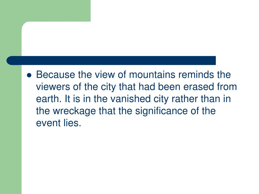Because the view of mountains reminds the viewers of the city that had been erased from earth. It is in the vanished city rather than in the wreckage that the significance of the event lies.