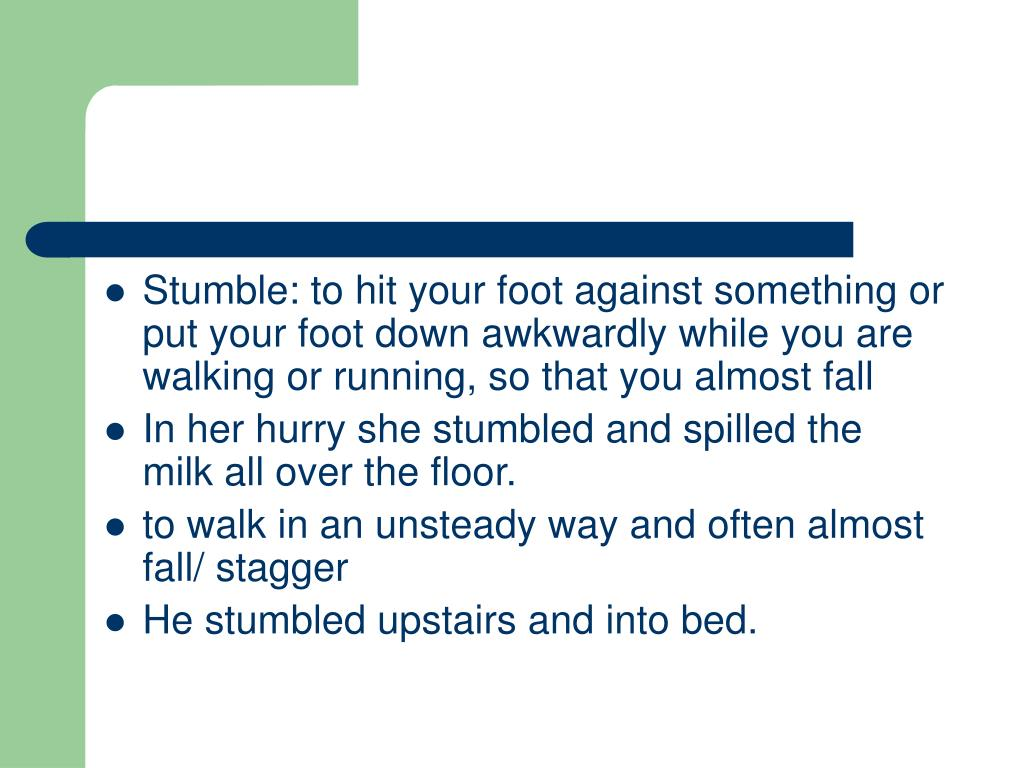 Stumble: to hit your foot against something or put your foot down awkwardly while you are walking or running, so that you almost fall
