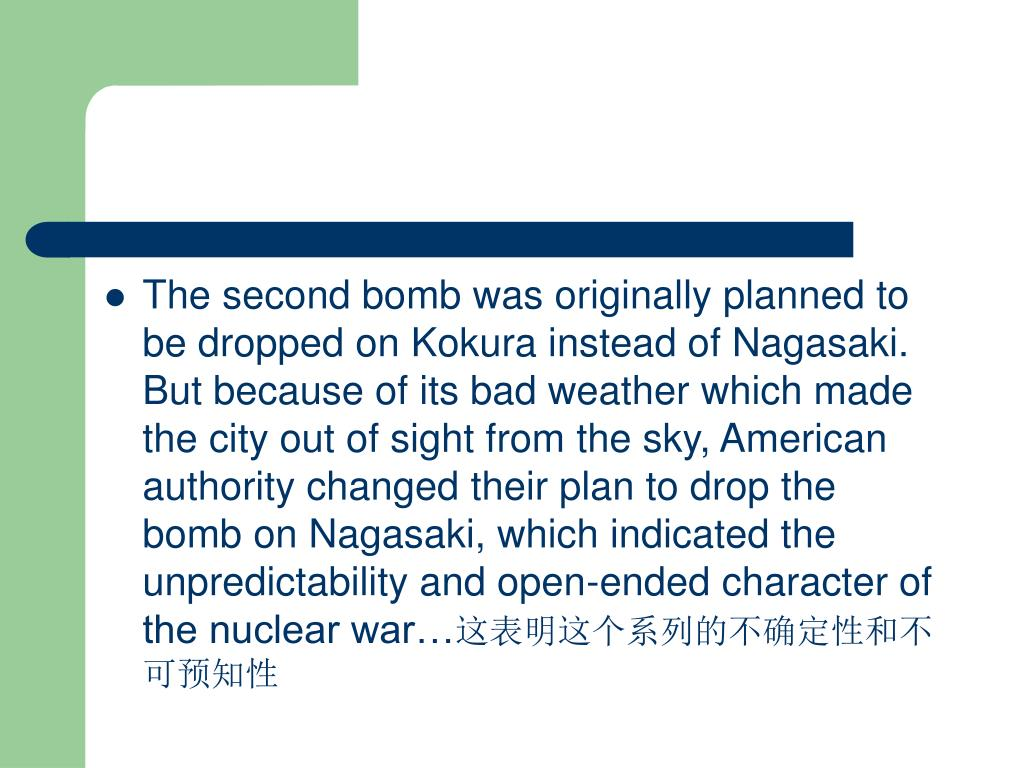 The second bomb was originally planned to be dropped on Kokura instead of Nagasaki. But because of its bad weather which made the city out of sight from the sky, American authority changed their plan to drop the bomb on Nagasaki, which indicated the unpredictability and open-ended character of the nuclear war…