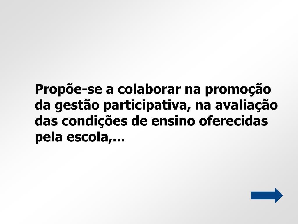 Propõe-se a colaborar na promoção da gestão participativa, na avaliação das condições de ensino oferecidas pela escola,...
