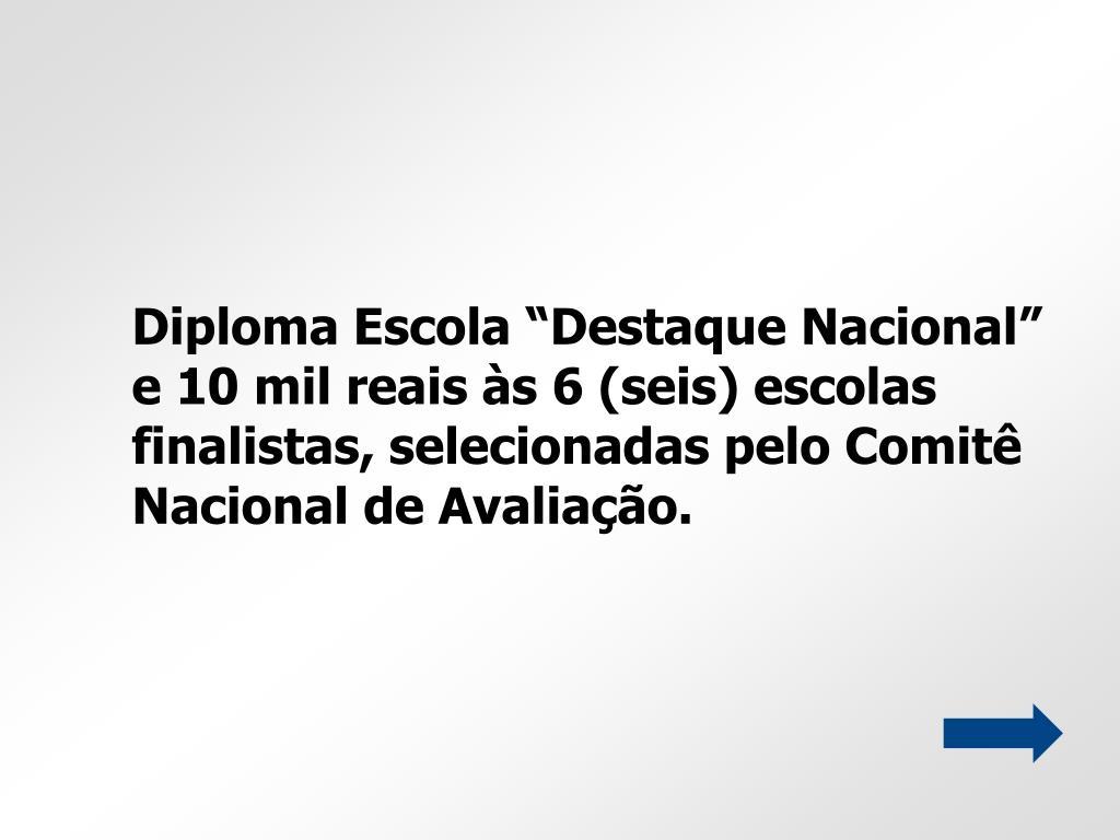 """Diploma Escola """"Destaque Nacional"""" e 10 mil reais às 6 (seis) escolas finalistas, selecionadas pelo Comitê Nacional de Avaliação."""