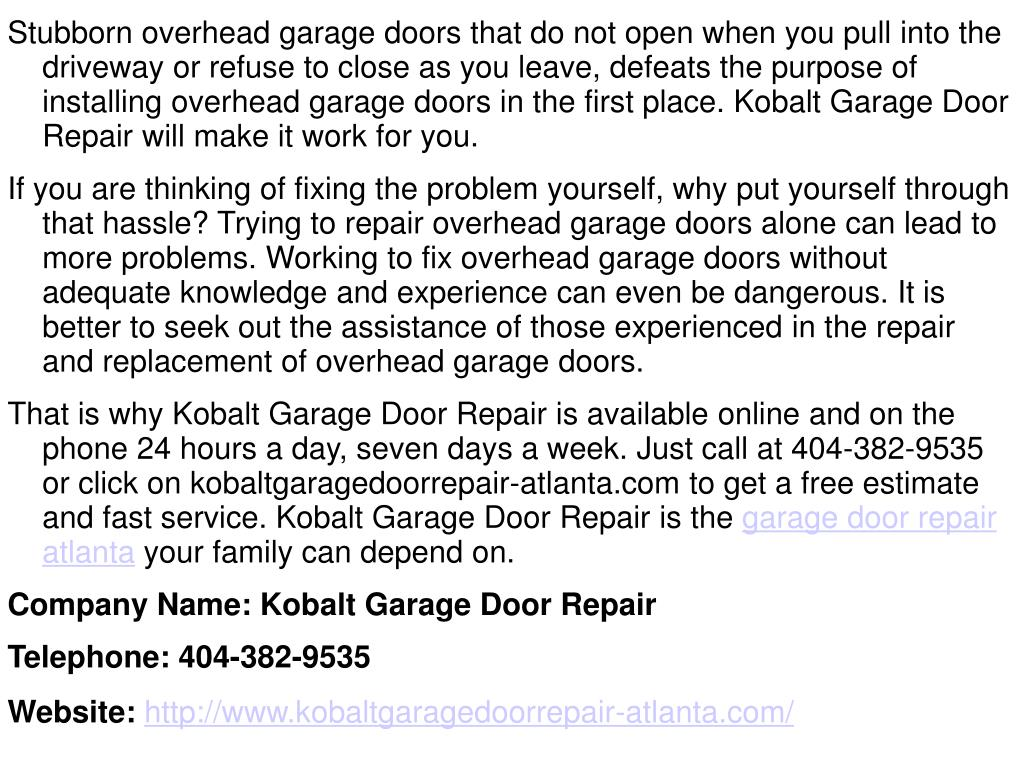Stubborn overhead garage doors that do not open when you pull into the driveway or refuse to close as you leave, defeats the purpose of installing overhead garage doors in the first place. Kobalt Garage Door Repair will make it work for you.