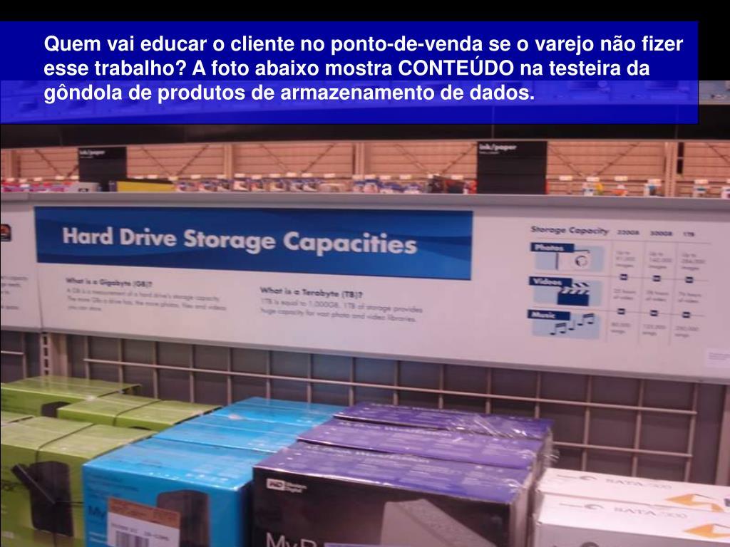 Quem vai educar o cliente no ponto-de-venda se o varejo não fizer esse trabalho? A foto abaixo mostra CONTEÚDO na testeira da gôndola de produtos de armazenamento de dados.