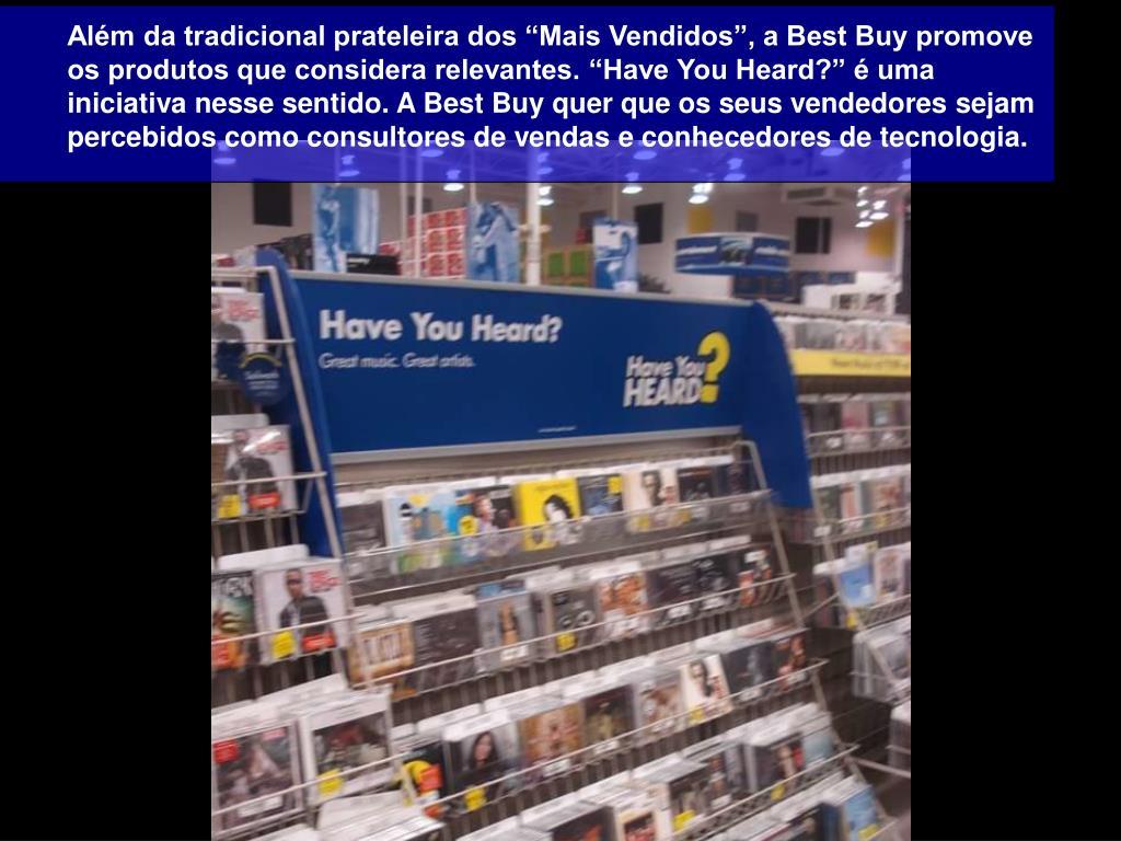 """Além da tradicional prateleira dos """"Mais Vendidos"""", a Best Buy promove os produtos que considera relevantes. """"Have You Heard?"""" é uma iniciativa nesse sentido. A Best Buy quer que os seus vendedores sejam percebidos como consultores de vendas e conhecedores de tecnologia."""