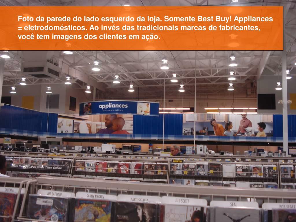 Foto da parede do lado esquerdo da loja. Somente Best Buy! Appliances = eletrodomésticos. Ao invés das tradicionais marcas de fabricantes, você tem imagens dos clientes em ação.