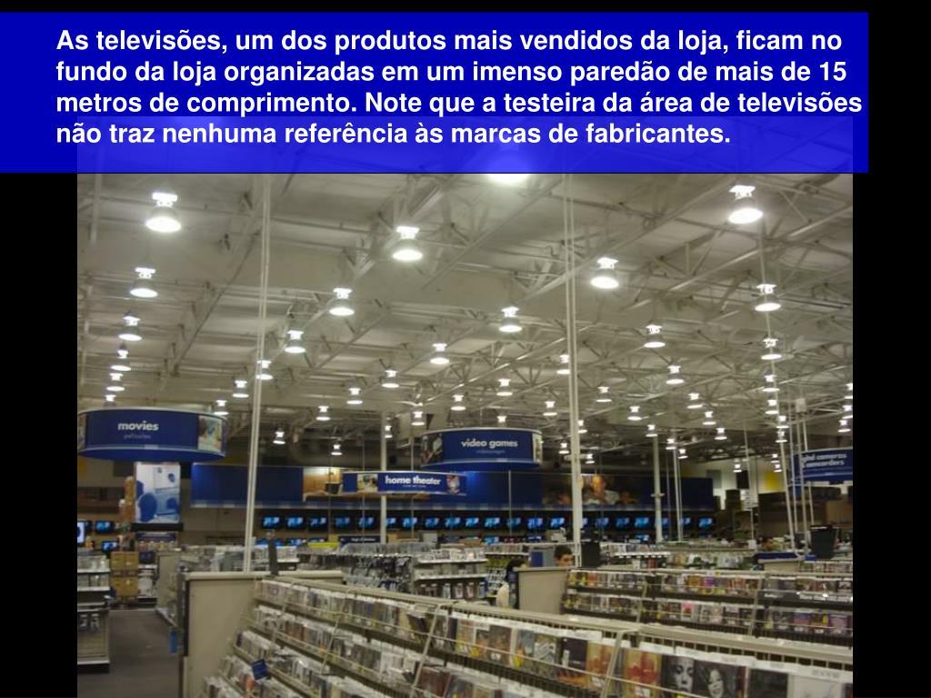As televisões, um dos produtos mais vendidos da loja, ficam no fundo da loja organizadas em um imenso paredão de mais de 15 metros de comprimento. Note que a testeira da área de televisões não traz nenhuma referência às marcas de fabricantes.