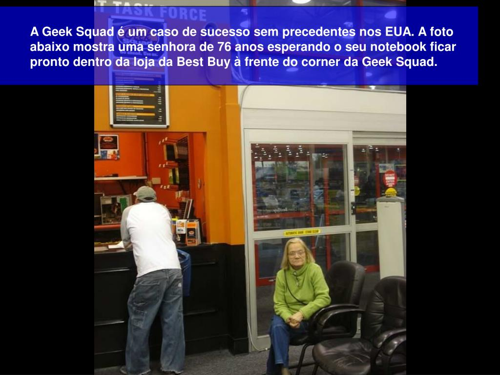 A Geek Squad é um caso de sucesso sem precedentes nos EUA. A foto abaixo mostra uma senhora de 76 anos esperando o seu notebook ficar pronto dentro da loja da Best Buy à frente do corner da Geek Squad.