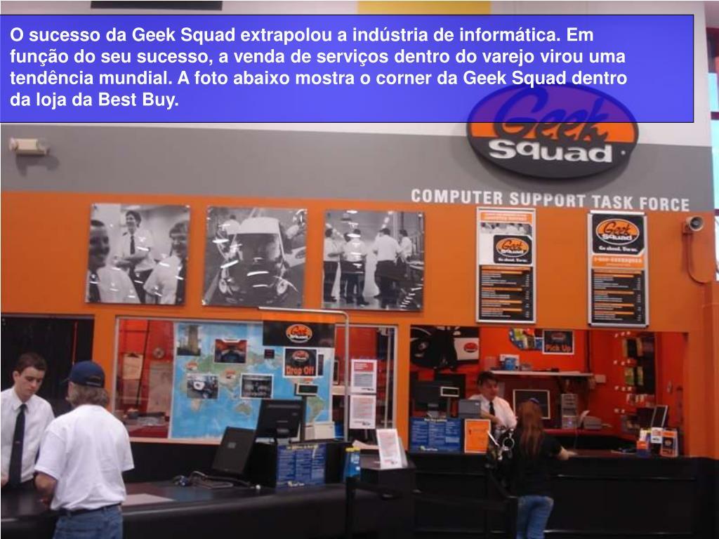 O sucesso da Geek Squad extrapolou a indústria de informática. Em função do seu sucesso, a venda de serviços dentro do varejo virou uma tendência mundial. A foto abaixo mostra o corner da Geek Squad dentro da loja da Best Buy.