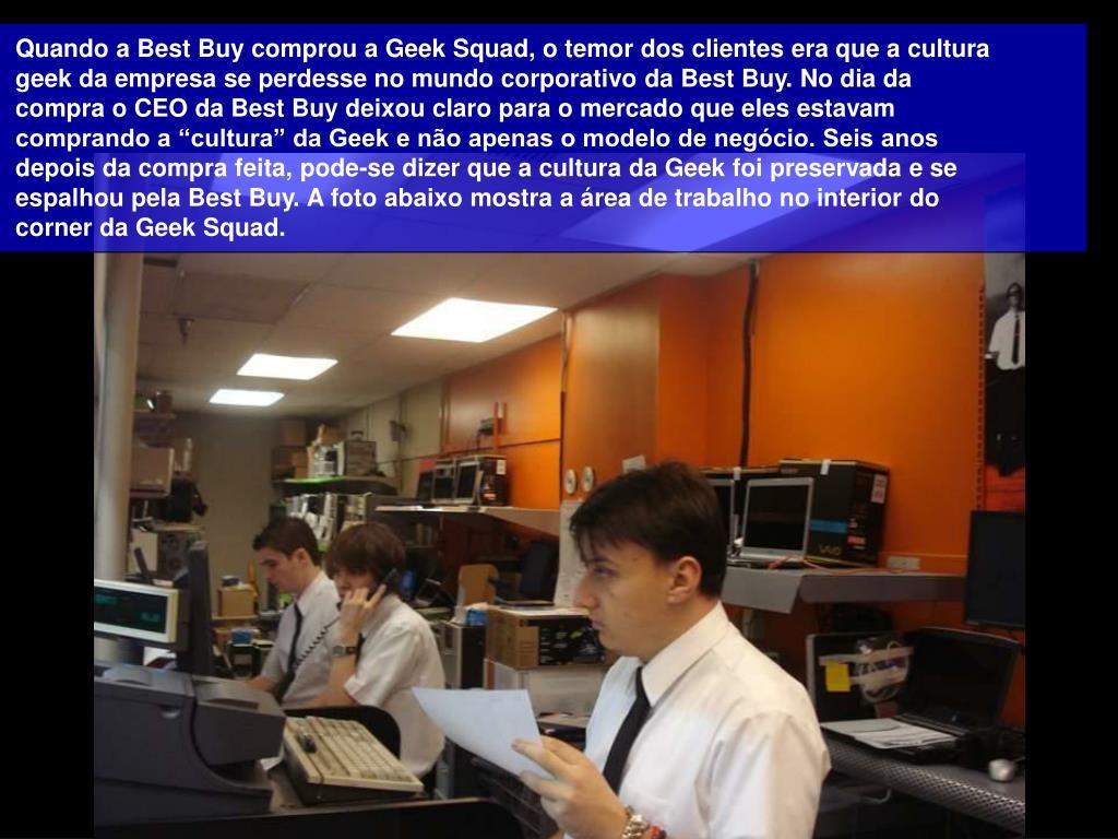 """Quando a Best Buy comprou a Geek Squad, o temor dos clientes era que a cultura geek da empresa se perdesse no mundo corporativo da Best Buy. No dia da compra o CEO da Best Buy deixou claro para o mercado que eles estavam comprando a """"cultura"""" da Geek e não apenas o modelo de negócio. Seis anos depois da compra feita, pode-se dizer que a cultura da Geek foi preservada e se espalhou pela Best Buy. A foto abaixo mostra a área de trabalho no interior do corner da Geek Squad."""