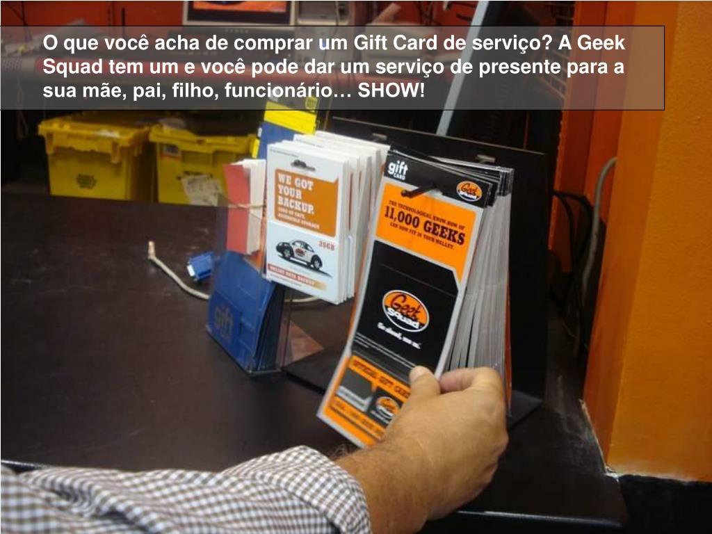 O que você acha de comprar um Gift Card de serviço? A Geek Squad tem um e você pode dar um serviço de presente para a sua mãe, pai, filho, funcionário… SHOW!