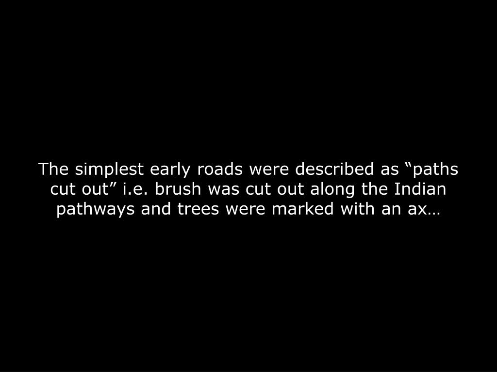 "The simplest early roads were described as ""paths cut out"" i.e. brush was cut out along the Indian pathways and trees were marked with an ax…"