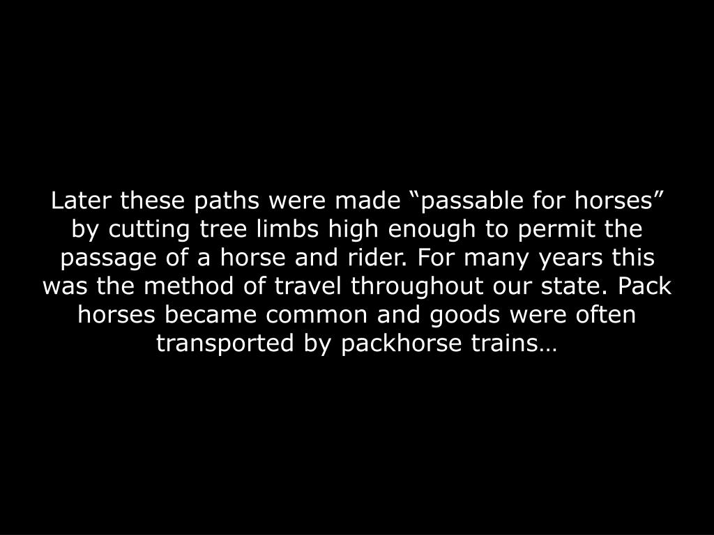 "Later these paths were made ""passable for horses"" by cutting tree limbs high enough to permit the passage of a horse and rider. For many years this was the method of travel throughout our state. Pack horses became common and goods were often transported by packhorse trains…"