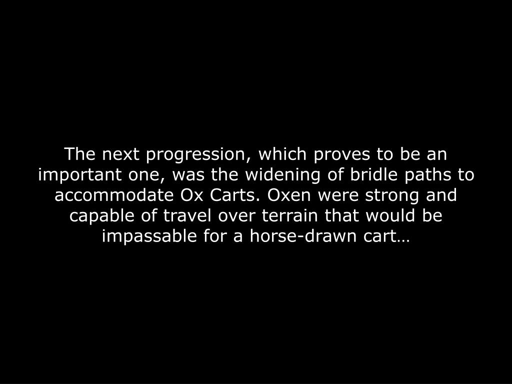 The next progression, which proves to be an important one, was the widening of bridle paths to accommodate Ox Carts. Oxen were strong and capable of travel over terrain that would be impassable for a horse-drawn cart…
