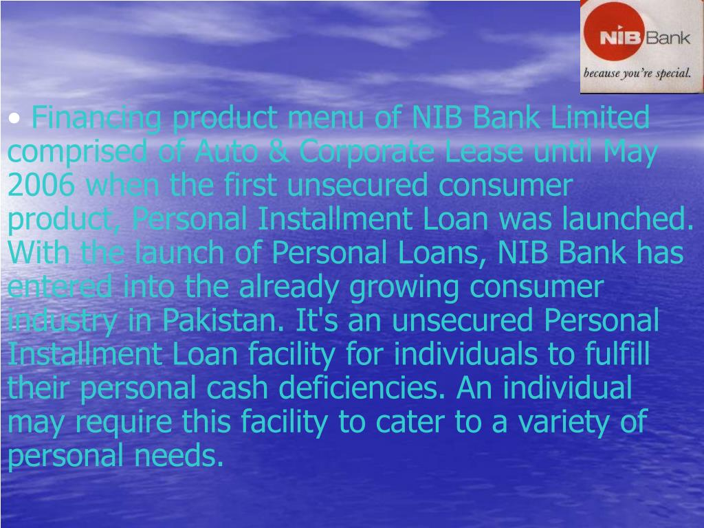 Financing product menu of NIB Bank Limited   comprised of Auto & Corporate Lease until May 2006 when the first unsecured consumer product, Personal Installment Loan was launched. With the launch of Personal Loans, NIB Bank has entered into the already growing consumer industry in Pakistan. It's an unsecured Personal Installment Loan facility for individuals to fulfill their personal cash deficiencies. An individual may require this facility to cater to a variety of personal needs.