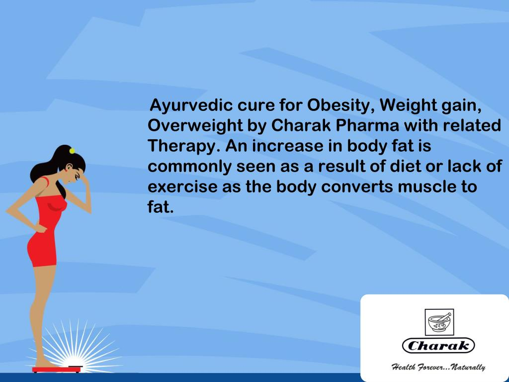 Ayurvedic cure for Obesity, Weight gain, Overweight by Charak Pharma with related Therapy. An increase in body fat is commonly seen as a result of diet or lack of exercise as the body converts muscle to fat.
