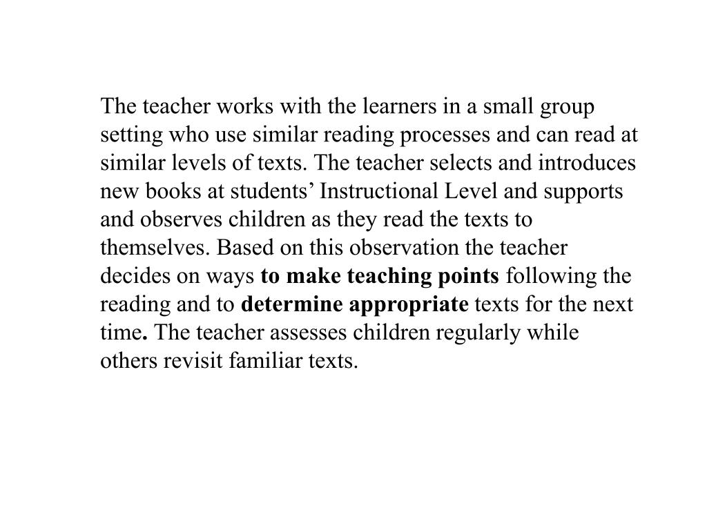 The teacher works with the learners in a small group setting who use similar reading processes and can read at similar levels of texts. The teacher selects and introduces new books at students' Instructional Level and supports and observes children as they read the texts to themselves. Based on this observation the teacher decides on ways