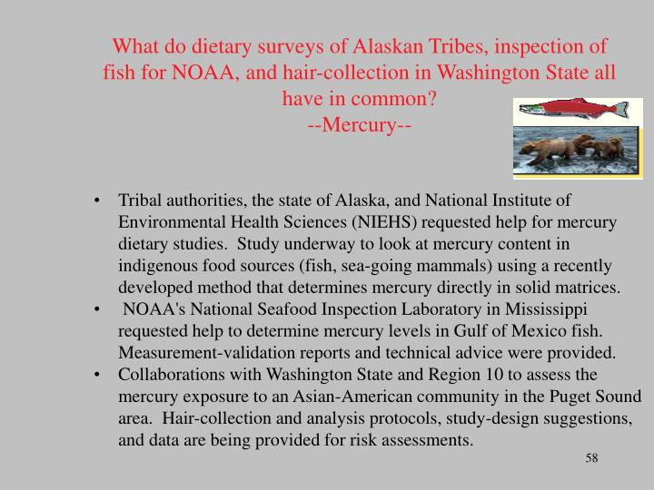 What do dietary surveys of Alaskan Tribes, inspection of fish for NOAA, and hair-collection in Washington State all have in common?