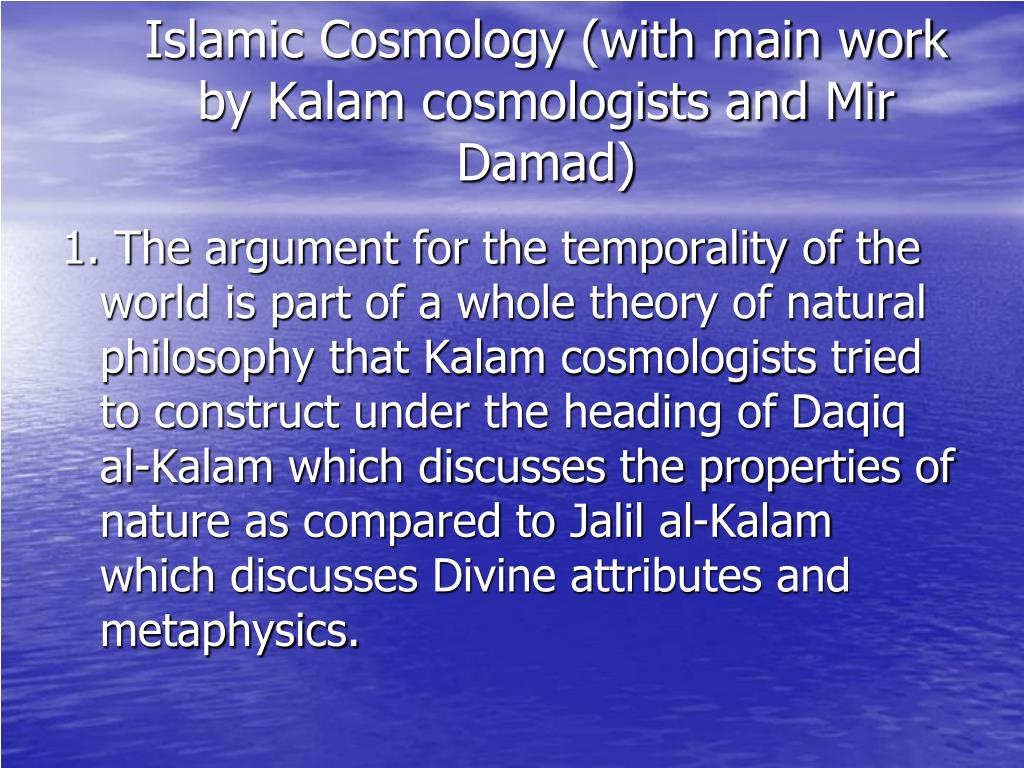 Islamic Cosmology (with main work by Kalam cosmologists and Mir Damad)