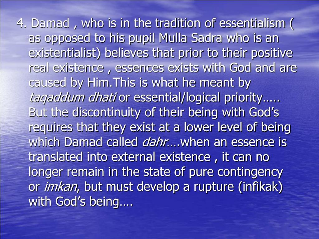 4. Damad , who is in the tradition of essentialism ( as opposed to his pupil Mulla Sadra who is an existentialist) believes that prior to their positive real existence , essences exists with God and are caused by Him.This is what he meant by