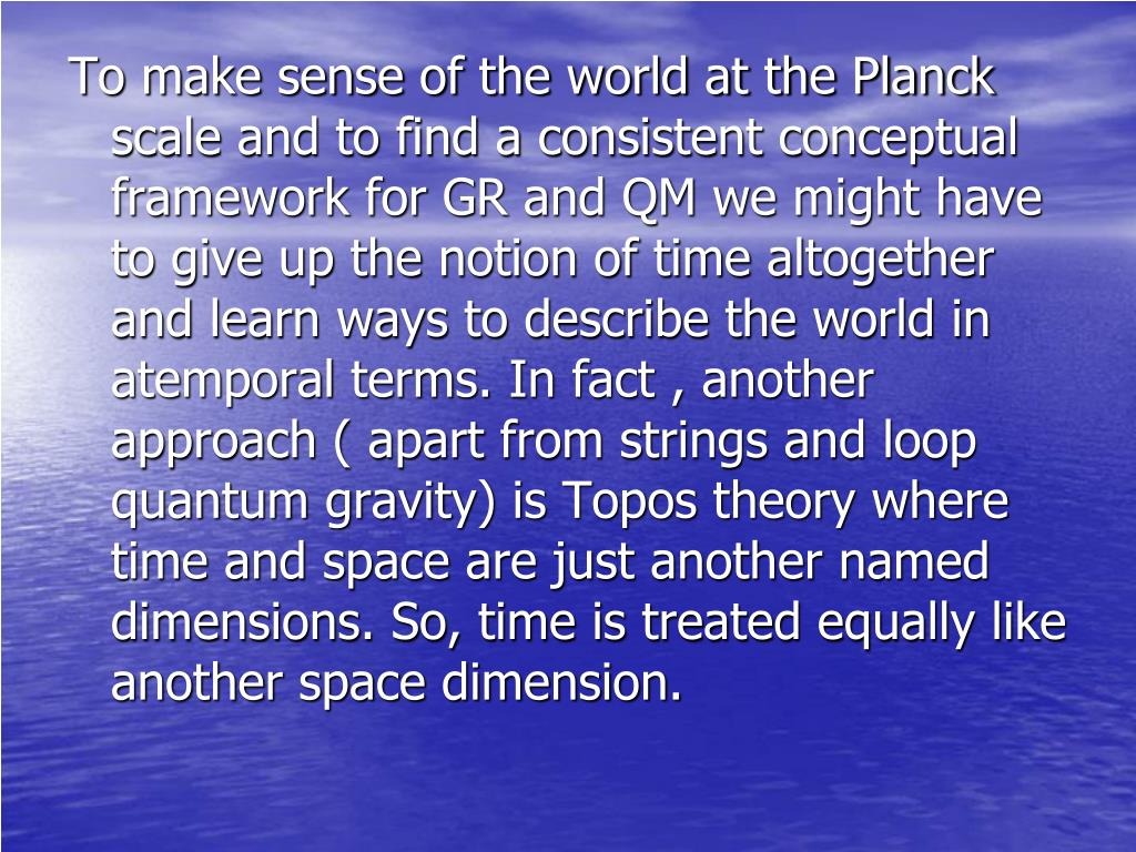 To make sense of the world at the Planck scale and to find a consistent conceptual framework for GR and QM we might have to give up the notion of time altogether and learn ways to describe the world in atemporal terms. In fact , another approach ( apart from strings and loop quantum gravity) is Topos theory where time and space are just another named dimensions. So, time is treated equally like another space dimension.