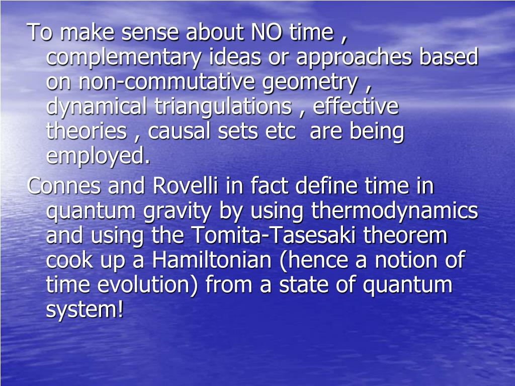 To make sense about NO time , complementary ideas or approaches based on non-commutative geometry , dynamical triangulations , effective theories , causal sets etc  are being employed.