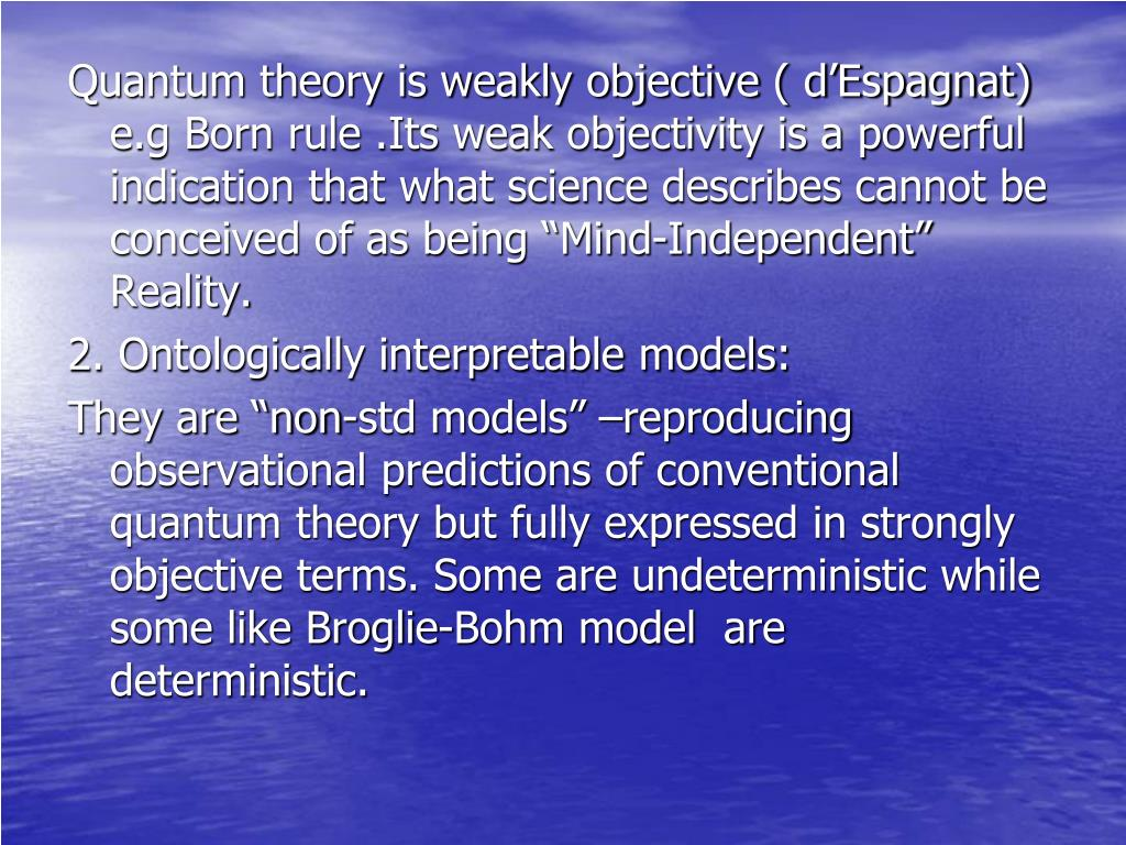 "Quantum theory is weakly objective ( d'Espagnat) e.g Born rule .Its weak objectivity is a powerful indication that what science describes cannot be conceived of as being ""Mind-Independent"" Reality."