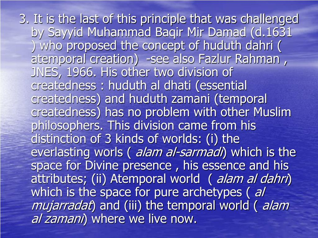 3. It is the last of this principle that was challenged by Sayyid Muhammad Baqir Mir Damad (d.1631 ) who proposed the concept of huduth dahri ( atemporal creation)  -see also Fazlur Rahman , JNES, 1966. His other two division of createdness : huduth al dhati (essential createdness) and huduth zamani (temporal createdness) has no problem with other Muslim philosophers. This division came from his distinction of 3 kinds of worlds: (i) the everlasting worls (