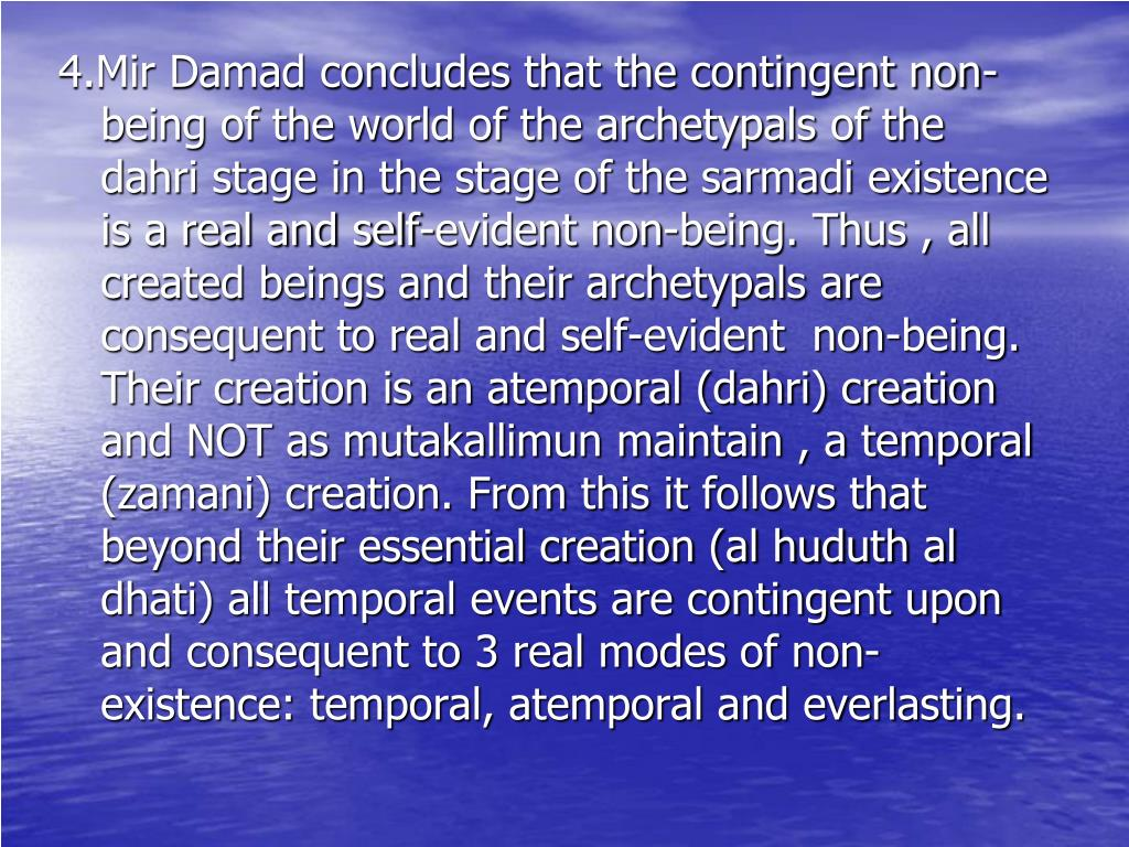 4.Mir Damad concludes that the contingent non-being of the world of the archetypals of the dahri stage in the stage of the sarmadi existence is a real and self-evident non-being. Thus , all created beings and their archetypals are consequent to real and self-evident  non-being. Their creation is an atemporal (dahri) creation and NOT as mutakallimun maintain , a temporal (zamani) creation. From this it follows that beyond their essential creation (al huduth al dhati) all temporal events are contingent upon and consequent to 3 real modes of non-existence: temporal, atemporal and everlasting.