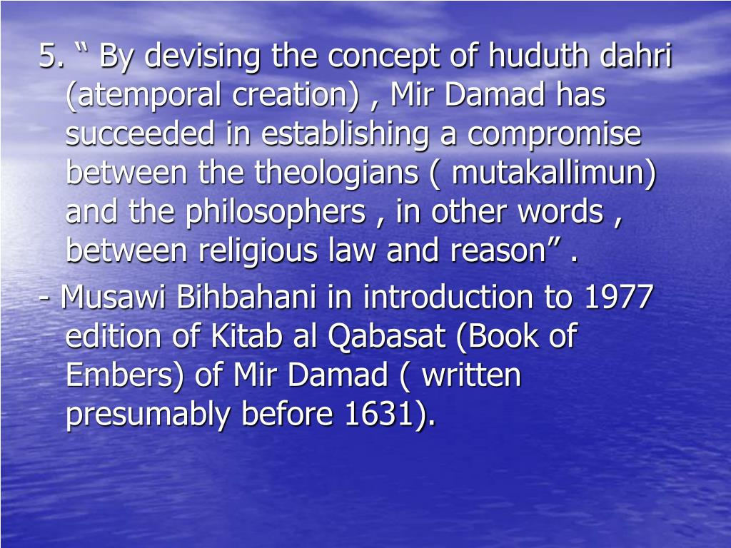 "5. "" By devising the concept of huduth dahri (atemporal creation) , Mir Damad has succeeded in establishing a compromise between the theologians ( mutakallimun) and the philosophers , in other words , between religious law and reason"" ."