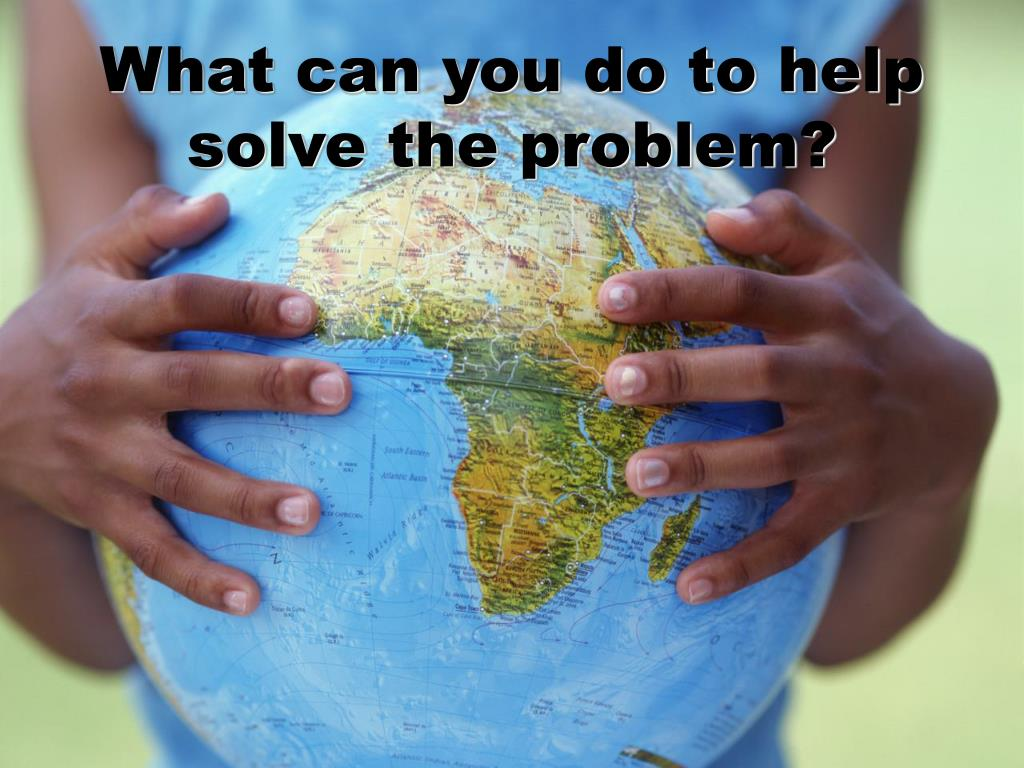 What can you do to help solve the problem?