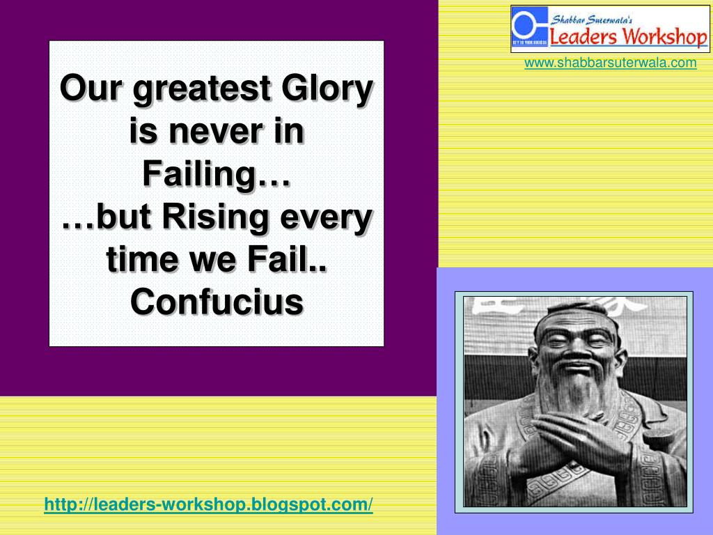 Our greatest Glory is never in Failing…