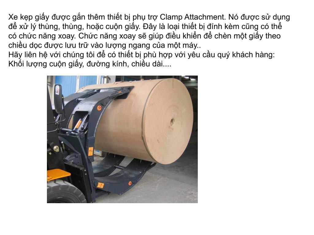Xe kẹp giấy được gắn thêm thiết bị phụ trợ Clamp Attachment. Nó được sử dụng để xử lý thùng, thùng, hoặc cuộn giấy. Đây là loại thiết bị đính kèm cũng có thể có chức năng xoay. Chức năng xoay sẽ giúp điều khiển để chèn một giấy theo chiều dọc được lưu trữ vào lượng ngang của một máy..